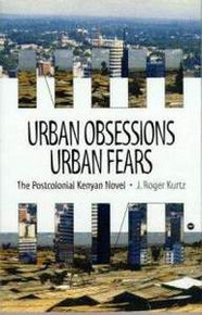 URBAN OBSESSIONS: The Post-Colonial Kenyan Novel, by J. Roger Kurtz