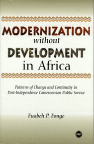 MODERNIZATION WITHOUT DEVELOPMENT IN AFRICA: Patterns of Change and Continuity in Post-Independence Cameroonian Public Service, by Fuabeh P. Fonge