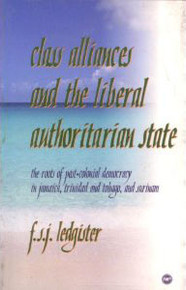CLASS ALLIANCES AND THE LIBERAL AUTHORITARIAN STATE: The Roots of Post-colonial Democracy in Jamaica, Trinidad and Tobago, and Surinam, by F.S.J. Ledgister