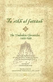 THE TIMBUKTU CHRONICLES, 1493-1599 al hajj Mahmud Kati's Tarikh al fattish, Edited by Christopher Wise, Translated by Christopher Wise & Hala Abu Taleb