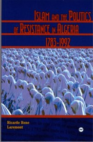 ISLAM AND THE POLITICS OF RESISTANCE IN ALGERIA, 1783-1992, by Ricardo Rene Laremont, HARDCOVER