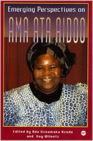 EMERGING PERSPECTIVES ON AMA ATA AIDOO, Edited by Ada Uzoamaka Azodo and Gay Wilentz