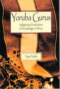 YORUBA GURUS: Indigenous Production of Knowledge in Africa, Toyin Falola