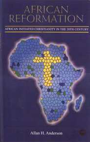 AFRICAN REFORMATION: African Initiated Christianity in the 20th Century, by Allan H. Anderson