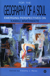 FOR THE GEOGRAPHY OF A SOUL: Emerging Perspectives on Kamau Brathwaite, Edited by Timothy J. Reiss