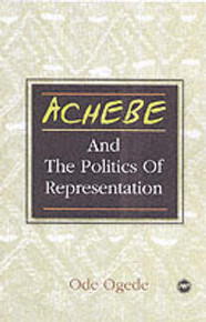 ACHEBE AND THE POLITICS OF REPRESENTATION: Form Against Itself, From Colonial Conquest and Occupation to Post-Independence Disillusionment, by Ode Ogede