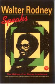 WALTER RODNEY SPEAKS: The Making of an African Intellectual, Edited by Robert Hill