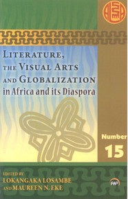 LITERATURE, THE VISUAL ARTS AND GLOBALIZATION IN AFRICA AND ITS DIASPORA: African Literature Association Annual Series, Volume 15, Edited by Lokangaka Losambe and Marueen N. Eke, Series Editor, Maureen N. Eke