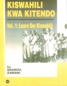 KISWAHILI KWA KITENDO, Vol. 1, Learn Our Kiswahili, by Sharifa Zawawi