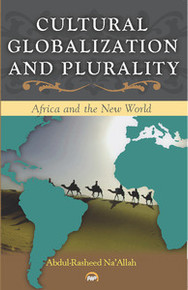 CULTURAL GLOBALIZATION AND PLURALITY: Africa And The New World, Abdul-Rasheed Na'Allah