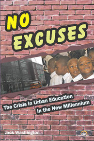 NO EXCUSES: The Crisis in Urban Education in the New Millennium, Jack Washington