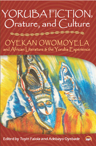 YORUBA FICTION, ORATURE, AND CULTURE: Oyekan Owomoyela and African Literature & the Yoruba Experience, Edited by Toyin Falola and Adebayo Oyebade