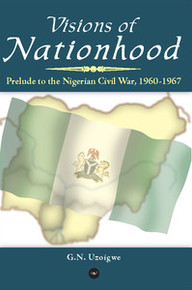 VISIONS OF NATIONHOOD: Prelude to the Nigerian Civil War, 1960-1967, G.N. Uzoigwe