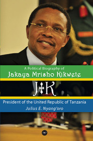 JK: A POLITICAL BIOGRAPHY OF JAKAYA MRISHO KIKWETE: President of the United Republic of Tanzania