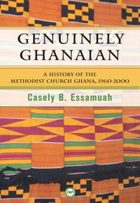 GENUINELY GHANAIAN: History of the Methodist Church Ghana, 1960-2000, by Casely Essamuah