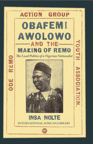 OBAFEMI AWOLOWO AND THE MAKING OF REMO: The Local Politics of a Nigerian Nationalist, by Insa Nolte