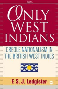 ONLY WEST INDIANS: Creole Nationalism in the British West Indies, by F. S. J. Ledgister