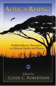 AFRICA RISING: Multidisciplinary Discussions on Africana Studies and History: From Ancient Times through Modernity, Edited by Clyde C. Robertson