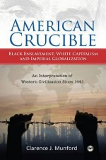 AMERICAN CRUCIBLE: Black Enslavement, White Capitalism and Imperial Globalization, –An Interpretation of Western Civilization Since 1441, by Clarence J. Munford