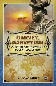 GARVEY, GARVEYISM AND THE ANTINOMIES IN BLACK REDEMPTION, by C. Boyd James