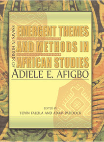 EMERGENT THEMES AND METHODS IN AFRICAN STUDIES: Essays in Honor of Adiele E. Afigbo, Edited by Toyin Falola and Adam Paddock