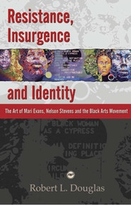 RESISTANCE, INSURGENCE, AND IDENTITY: The Art of Mari Evans, Nelson Stevens and the Black Arts Movement, by Robert L. Douglas