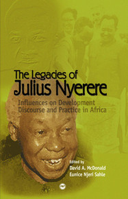 THE LEGACIES OF JULIUS NYERERE: Influences on Development Discourse and Practice in Africa, Edited by David A. McDonald & Eunice Njeri Sahle