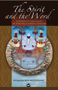 THE SPIRIT AND THE WORD: A Theory of Spirituality in Africana Literary Criticism, by Georgene Bess Montgomery