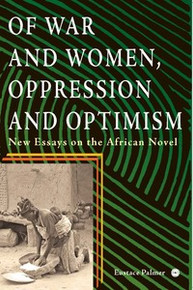 OF WAR AND WOMEN, OPPRESSION AND OPTIMISM: New Essays on the African Novel, by Eustace Palmer