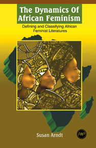 THE DYNAMICS OF AFRICAN FEMINISM: Defining and Classifying African Feminist Literatures, by Susan Arndt