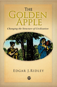 THE GOLDEN APPLE, VOL. 1: Changing the Structure of Civilization, by Edgar J. Ridley
