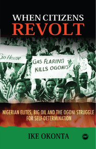 WHEN CITIZENS REVOLT: Nigerian Elites, Big Oil and the Ogoni Struggle for Self-Determination, by Ike Okonta