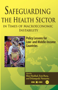 SAFEGUARDING THE HEALTH SECTOR IN TIMES OF MACROECONOMIC INSTABILITY: Policy Lessons for Low- and Middle-Income Countries, Edited by Slim Haddad, Enis Baris, and Delampady Narayana