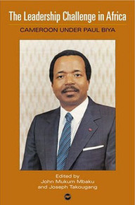 THE LEADERSHIP CHALLENGE IN AFRICA: Cameroon Under Paul Biya, Edited by John Mukum Mbaku & Joseph Takougang, HARDCOVER