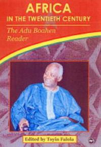 AFRICA IN THE TWENTIETH CENTURY: The Adu Boahen Reader, Edited by Toyin Falola