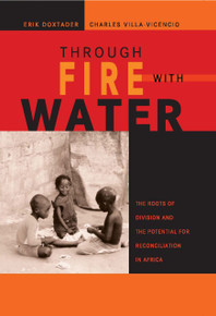 THROUGH FIRE WITH WATER: The Roots of Division and the Potential for Reconciliation in Africa, Edited by Erik Doxtader and Charles Villa-Vicencio