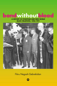 BOND WITHOUT BLOOD: A History of Ethiopian and New World Black Relations, 1896-199, by Fikru Negash Gebrekidan
