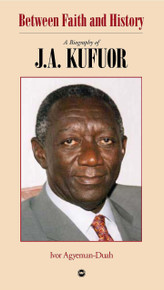 BETWEEN FAITH AND HISTORY: A Biography of J. A. Kufuor, by Ivor Agyeman-Duah(HARDCOVER)