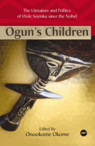 OGUN'S CHILDREN: The Literature and Politics of Wole Soyinka since the Nobel, Edited by Onookome Okome
