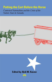 PUTTING THE CART BEFORE THE HORSE: Contested Nationalism and the Crisis of the Nation-State in Somalia, Edited by Abdi Khusow