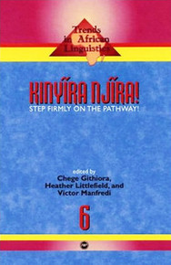 KINYIRA NJIRA! Step Firmly on the Pathway, Trends in African Linguistics #6, Edited by Chege Githiora, Heather Littlefield and Victor Manfredi