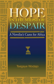 HOPE IN THE MIDST OF DESPAIR: A Novelist's Cures for Africa, by Tsegaye Wodajo