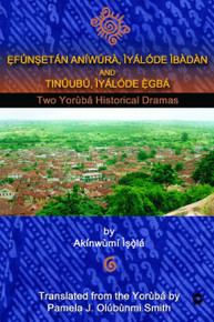 EFÚNSETÁN ANÍWÚRÀ: ÌYÁLÓDE ÌBÀDÀN AND TINUÚBÚ, ÌYÁLÓDE ÊGBÁ, The Yorùbá Historical Dramas of Akínwùmí Ìsölá, Translated by Pamela J. Olúbùnmi Smith
