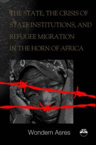 THE STATE, THE CRISIS OF STATE INSTITUTIONS AND REFUGEE MIGRATION IN THE HORN OF AFRICA, by Wondem Asres Degu