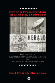 POWER AND PRESS FREEDOM IN LIBERIA, 1830-1970: The Impact of Globalization and Civil Society on Media-Government Relations, by Carl Patrick Burrowes