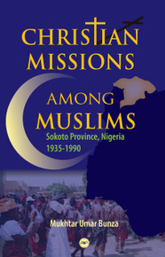 CHRISTIAN MISSIONS AMONG MUSLIMS: Sokoto Province, Nigeria 1935-1990, by Mukhtar Umar Bunza