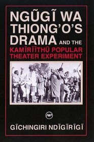 NGUGI WA THIONG'O'S DRAMA AND THE KAMIRIITHU POPULAR THEATER EXPERIMENT, by Gichingiri Ndigirigi