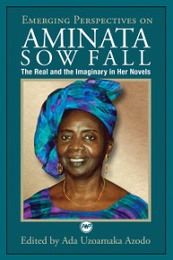 EMERGING PERSPECTIVES ON AMINATA SOW FALL: The Real and the Imaginary in Her Novels, Edited by Ada Uzoamaka Azodo