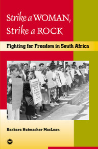 STRIKE A WOMAN, STRIKE A ROCK: Fighting for Freedom in South Africa, by Barbara Hutmacher Maclean