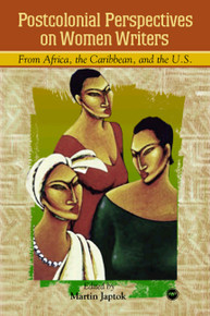 POSTCOLONIAL PERSPECTIVES ON WOMEN WRITERS FROM AFRICA, THE CARIBBEAN, AND THE US, Edited by Martin Japtok